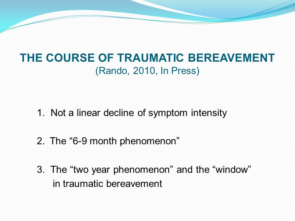 "THE COURSE OF TRAUMATIC BEREAVEMENT (Rando, 2010, In Press) 1. Not a linear decline of symptom intensity 2. The ""6-9 month phenomenon"" 3. The ""two yea"