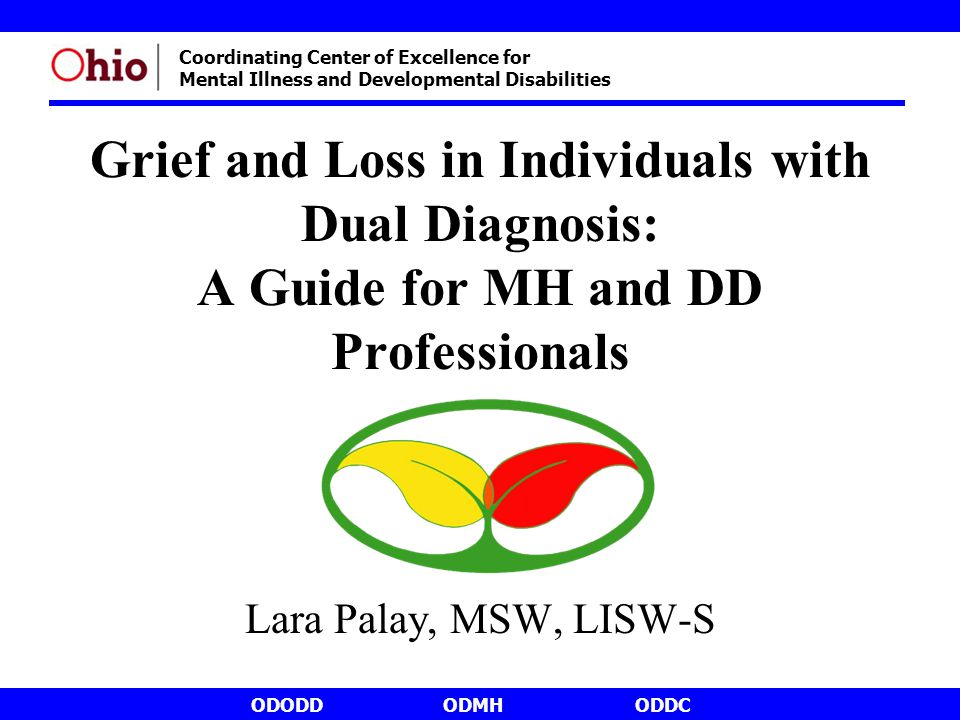 ODODDODMHODDC Coordinating Center of Excellence for Mental Illness and Developmental Disabilities Grief and Loss in Individuals with Dual Diagnosis: A