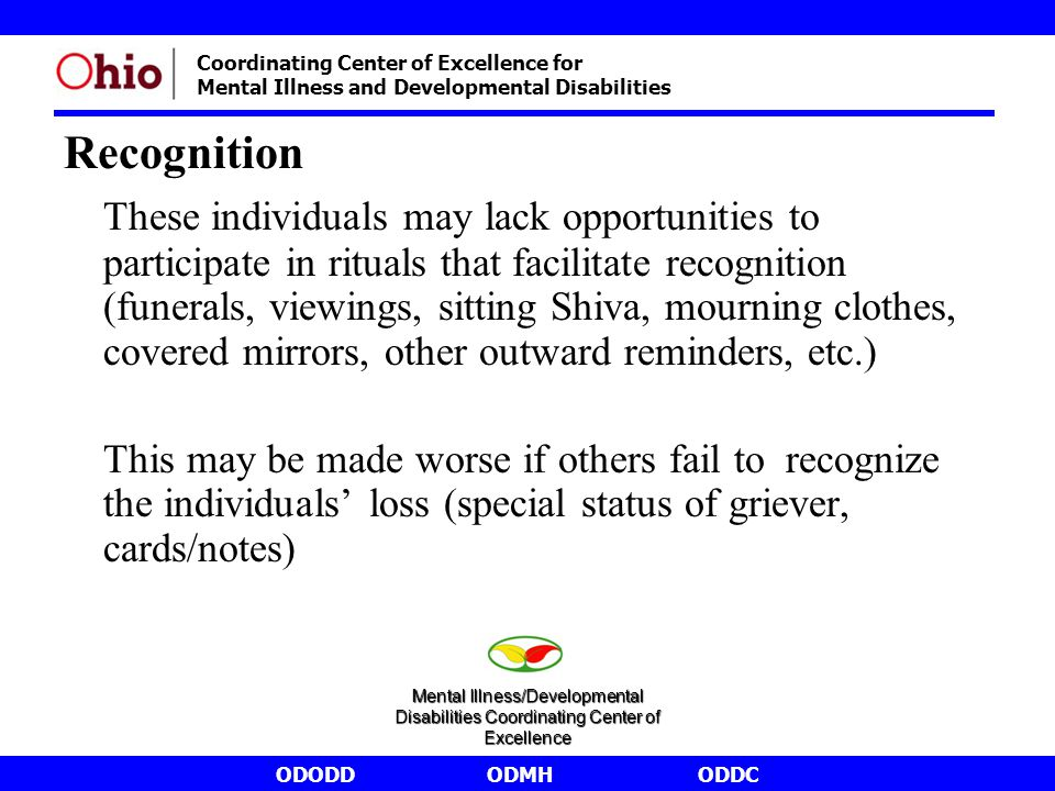 ODODDODMHODDC Coordinating Center of Excellence for Mental Illness and Developmental Disabilities Recognition These individuals may lack opportunities to participate in rituals that facilitate recognition (funerals, viewings, sitting Shiva, mourning clothes, covered mirrors, other outward reminders, etc.) This may be made worse if others fail to recognize the individuals' loss (special status of griever, cards/notes) Mental Illness/Developmental Disabilities Coordinating Center of Excellence