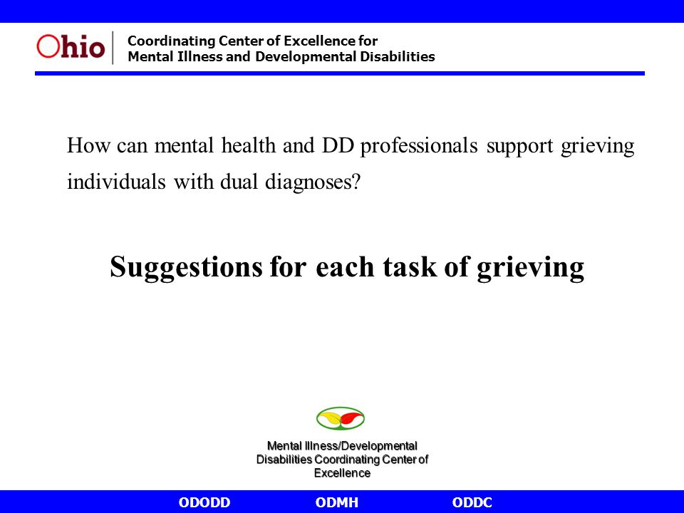 ODODDODMHODDC Coordinating Center of Excellence for Mental Illness and Developmental Disabilities How can mental health and DD professionals support grieving individuals with dual diagnoses.