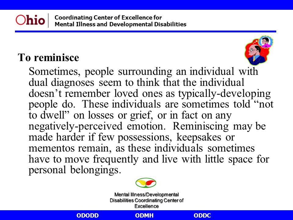 ODODDODMHODDC Coordinating Center of Excellence for Mental Illness and Developmental Disabilities To reminisce Sometimes, people surrounding an individual with dual diagnoses seem to think that the individual doesn't remember loved ones as typically-developing people do.