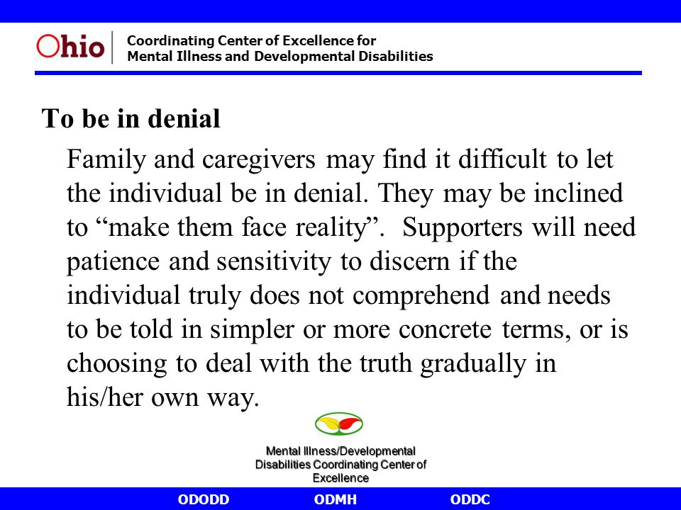 ODODDODMHODDC Coordinating Center of Excellence for Mental Illness and Developmental Disabilities To be in denial Family and caregivers may find it di