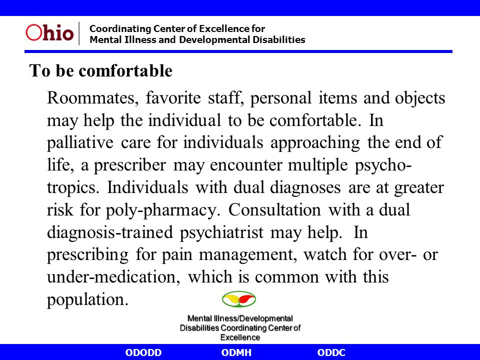 ODODDODMHODDC Coordinating Center of Excellence for Mental Illness and Developmental Disabilities To be comfortable Roommates, favorite staff, personal items and objects may help the individual to be comfortable.