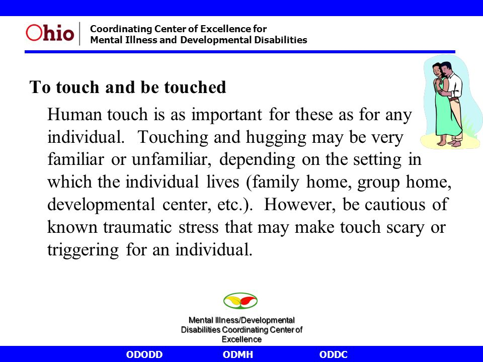 ODODDODMHODDC Coordinating Center of Excellence for Mental Illness and Developmental Disabilities To touch and be touched Human touch is as important for these as for any individual.