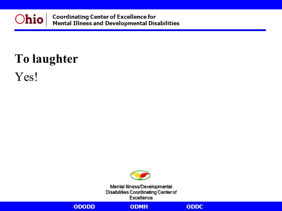 ODODDODMHODDC Coordinating Center of Excellence for Mental Illness and Developmental Disabilities To laughter Yes! Mental Illness/Developmental Disabi