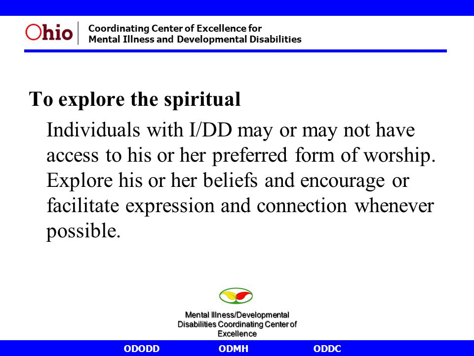 ODODDODMHODDC Coordinating Center of Excellence for Mental Illness and Developmental Disabilities To explore the spiritual Individuals with I/DD may or may not have access to his or her preferred form of worship.