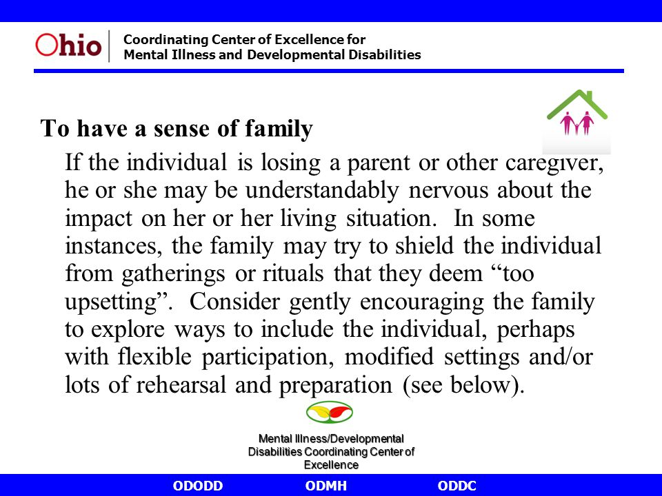 ODODDODMHODDC Coordinating Center of Excellence for Mental Illness and Developmental Disabilities To have a sense of family If the individual is losing a parent or other caregiver, he or she may be understandably nervous about the impact on her or her living situation.