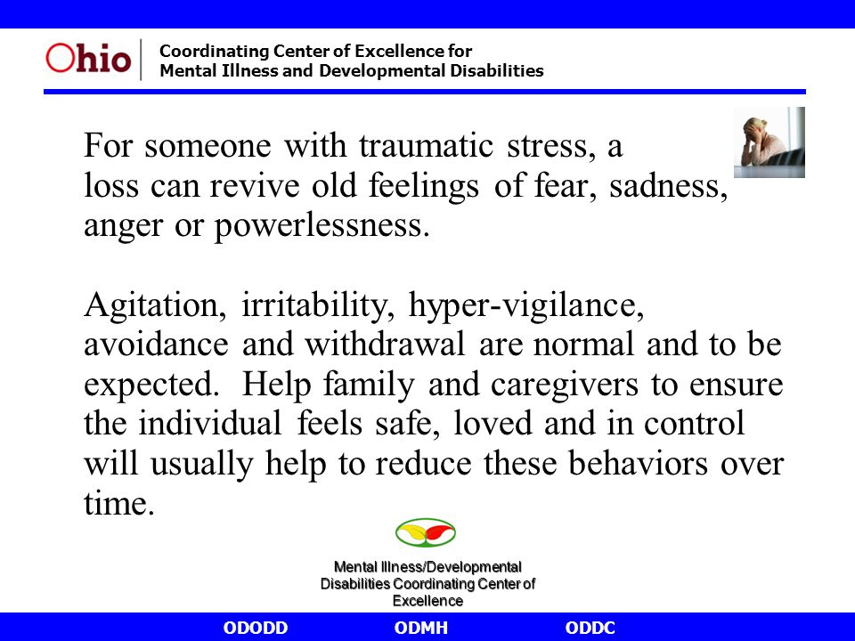 ODODDODMHODDC Coordinating Center of Excellence for Mental Illness and Developmental Disabilities For someone with traumatic stress, a loss can revive old feelings of fear, sadness, anger or powerlessness.