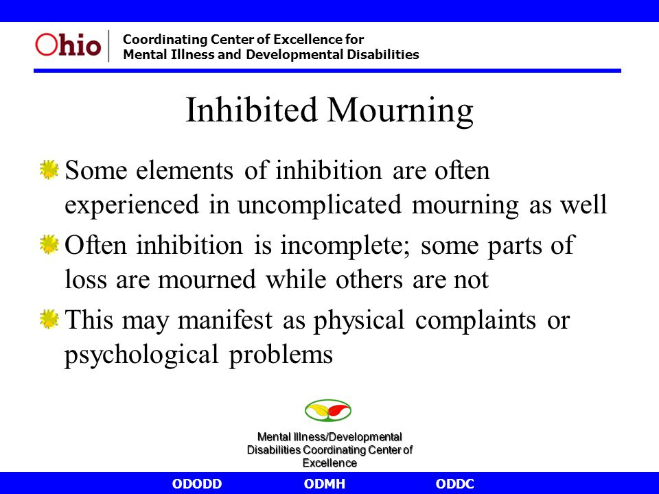 ODODDODMHODDC Coordinating Center of Excellence for Mental Illness and Developmental Disabilities Inhibited Mourning Some elements of inhibition are often experienced in uncomplicated mourning as well Often inhibition is incomplete; some parts of loss are mourned while others are not This may manifest as physical complaints or psychological problems Mental Illness/Developmental Disabilities Coordinating Center of Excellence