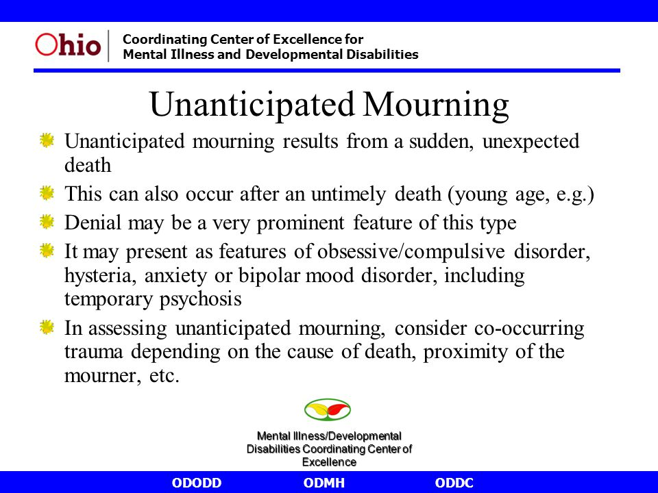 ODODDODMHODDC Coordinating Center of Excellence for Mental Illness and Developmental Disabilities Unanticipated Mourning Unanticipated mourning results from a sudden, unexpected death This can also occur after an untimely death (young age, e.g.) Denial may be a very prominent feature of this type It may present as features of obsessive/compulsive disorder, hysteria, anxiety or bipolar mood disorder, including temporary psychosis In assessing unanticipated mourning, consider co-occurring trauma depending on the cause of death, proximity of the mourner, etc.