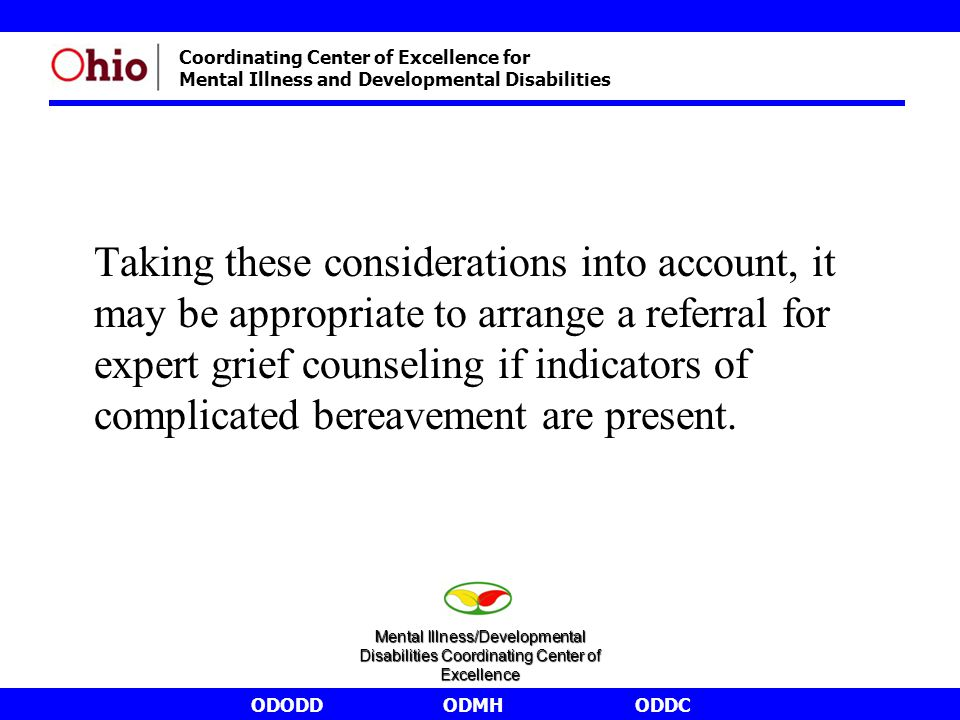 ODODDODMHODDC Coordinating Center of Excellence for Mental Illness and Developmental Disabilities Taking these considerations into account, it may be appropriate to arrange a referral for expert grief counseling if indicators of complicated bereavement are present.