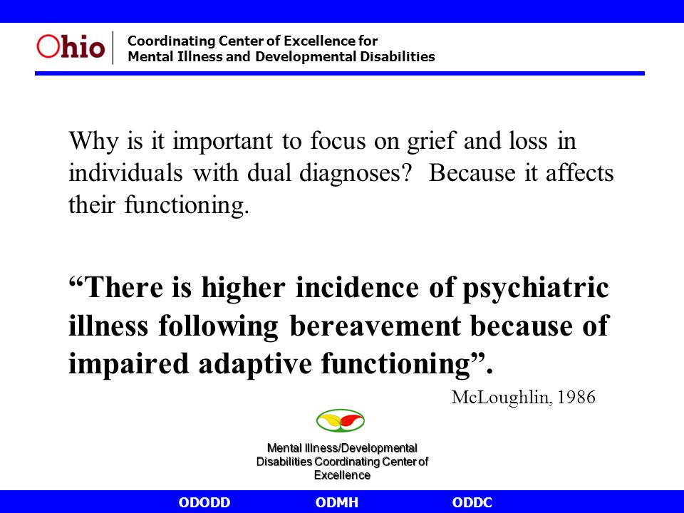 ODODDODMHODDC Coordinating Center of Excellence for Mental Illness and Developmental Disabilities Why is it important to focus on grief and loss in individuals with dual diagnoses.