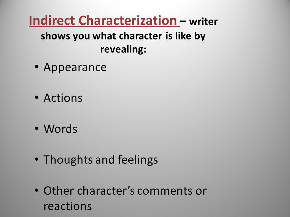 Characterization – the way an author reveals the special qualities and personalities of a character in a story, making the character believable.