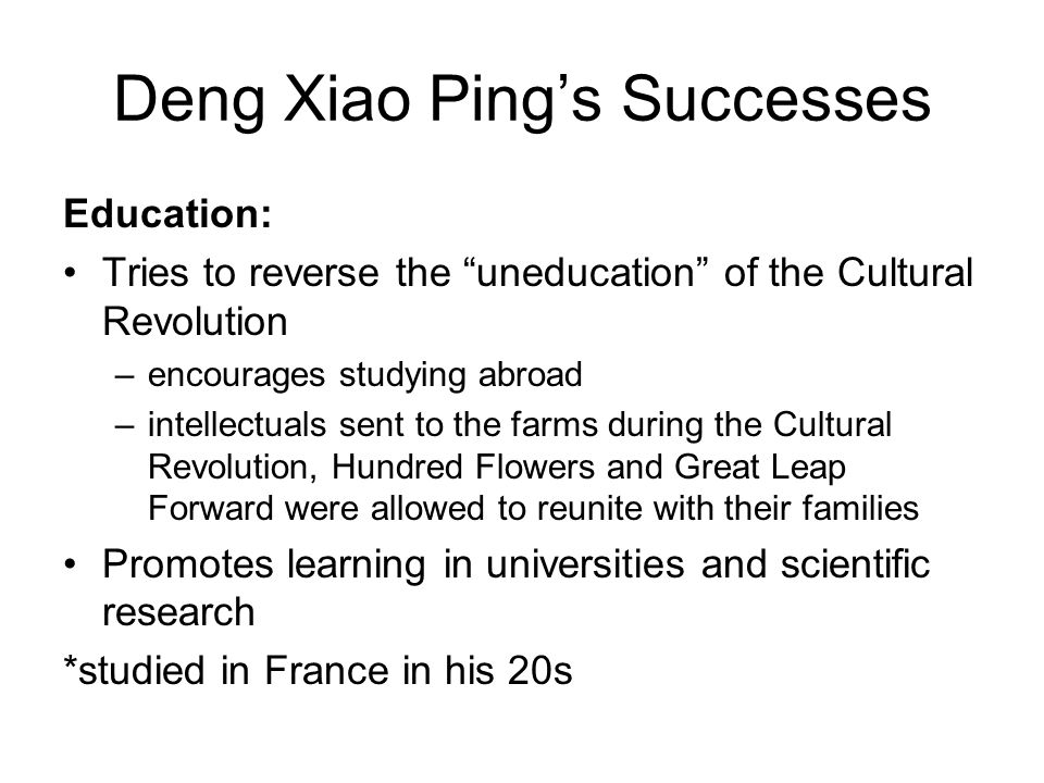 "Deng Xiao Ping's Successes Education: Tries to reverse the ""uneducation"" of the Cultural Revolution –encourages studying abroad –intellectuals sent to"