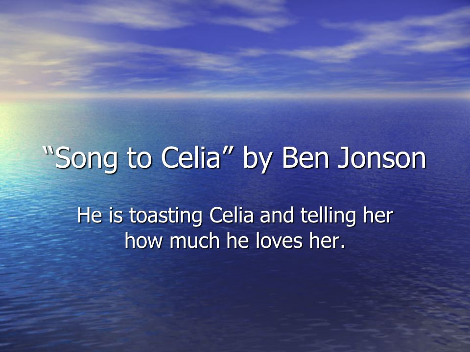 Song to Celia by Ben Jonson He is toasting Celia and telling her how much he loves her.