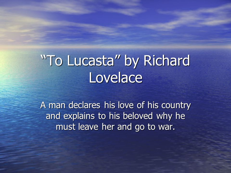To Lucasta by Richard Lovelace A man declares his love of his country and explains to his beloved why he must leave her and go to war.