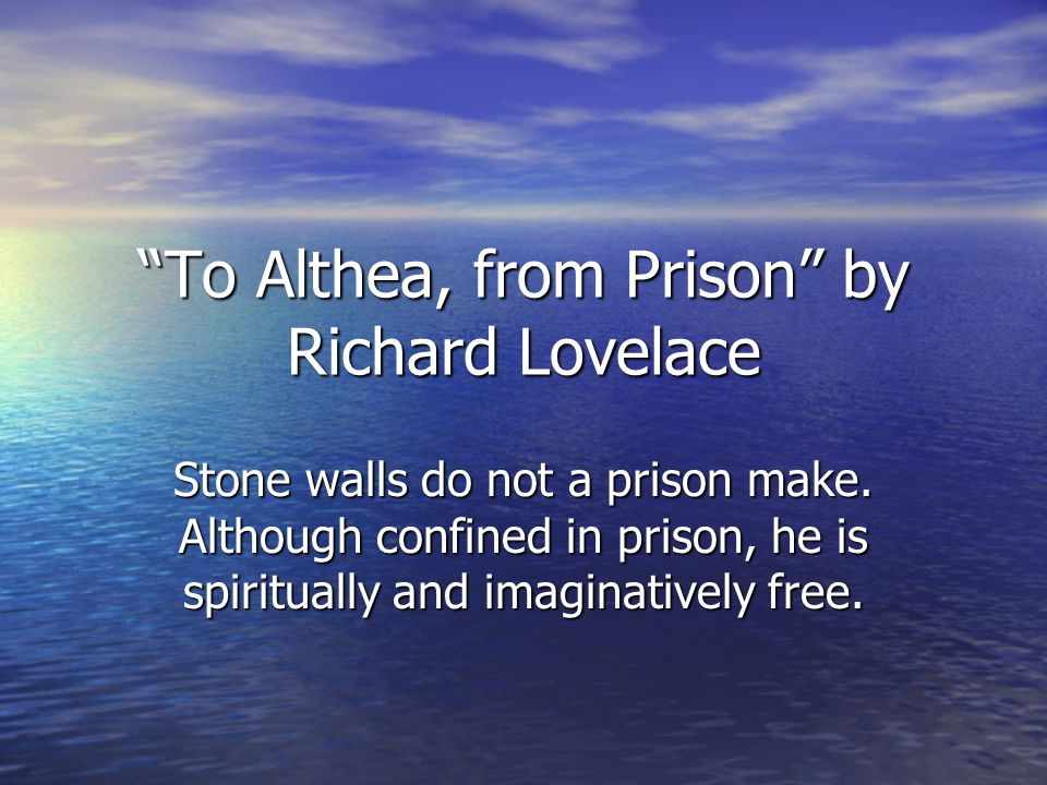 To Althea, from Prison by Richard Lovelace Stone walls do not a prison make.