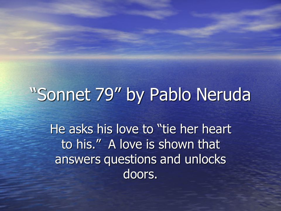 Sonnet 79 by Pablo Neruda He asks his love to tie her heart to his. A love is shown that answers questions and unlocks doors.
