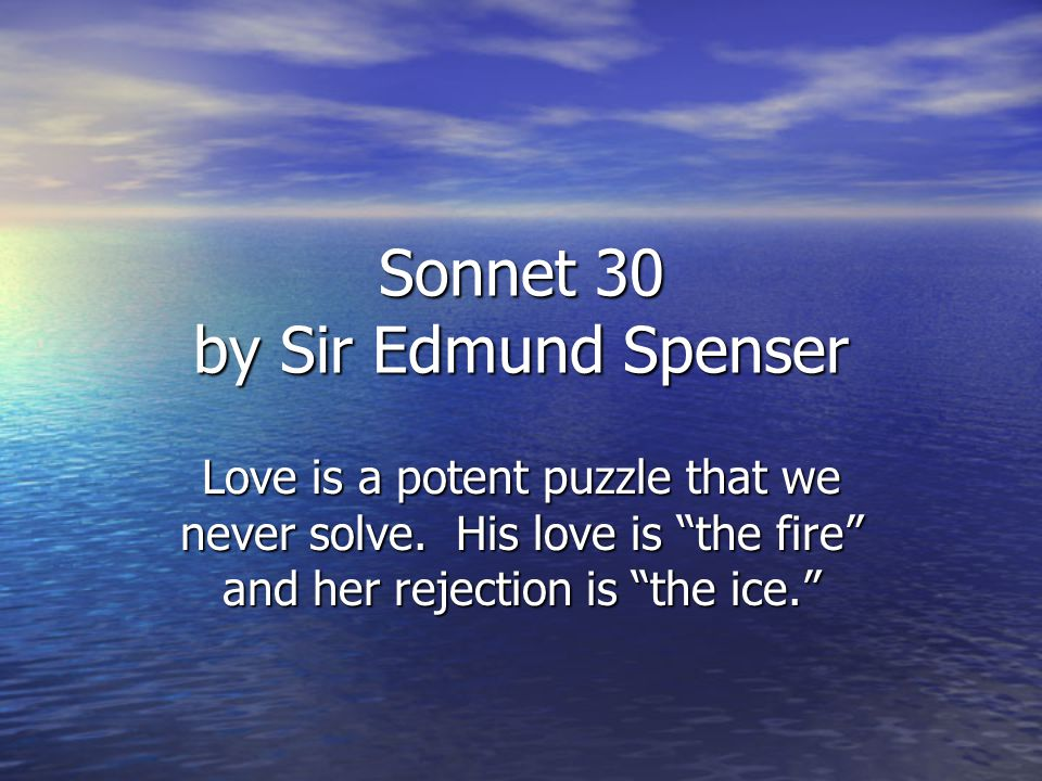 Sonnet 30 by Sir Edmund Spenser Love is a potent puzzle that we never solve.