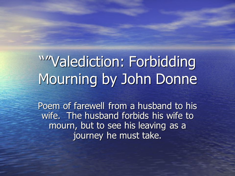 Valediction: Forbidding Mourning by John Donne Poem of farewell from a husband to his wife.