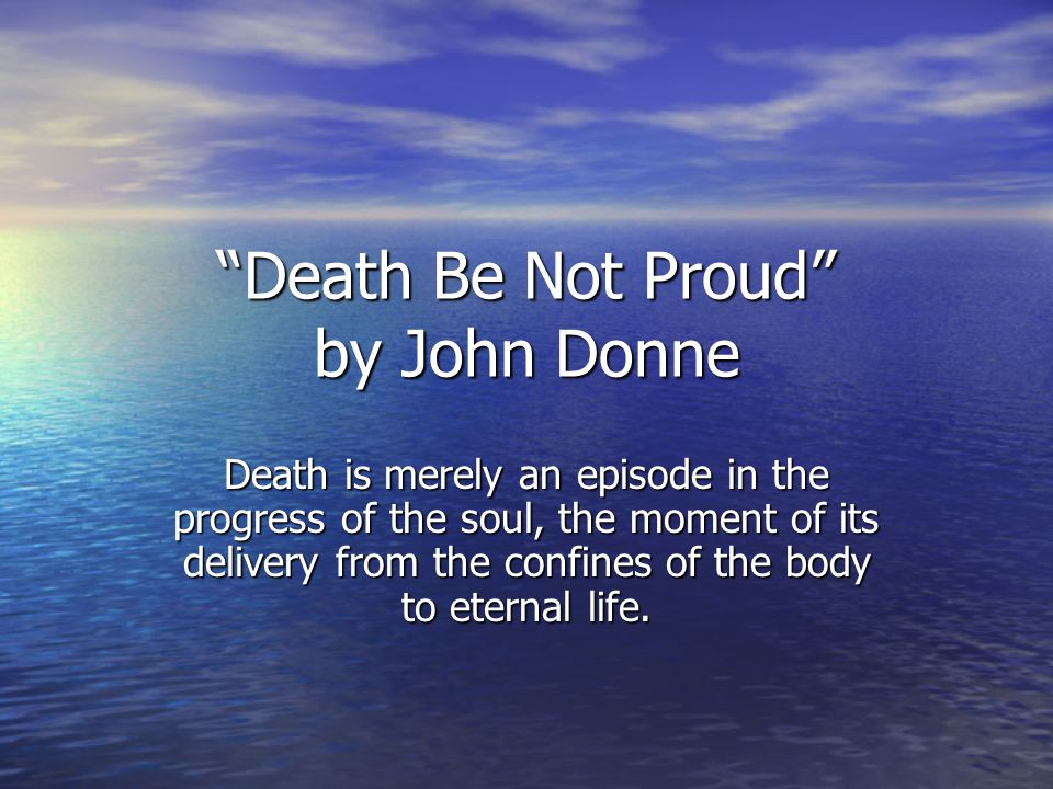 Death Be Not Proud by John Donne Death is merely an episode in the progress of the soul, the moment of its delivery from the confines of the body to eternal life.
