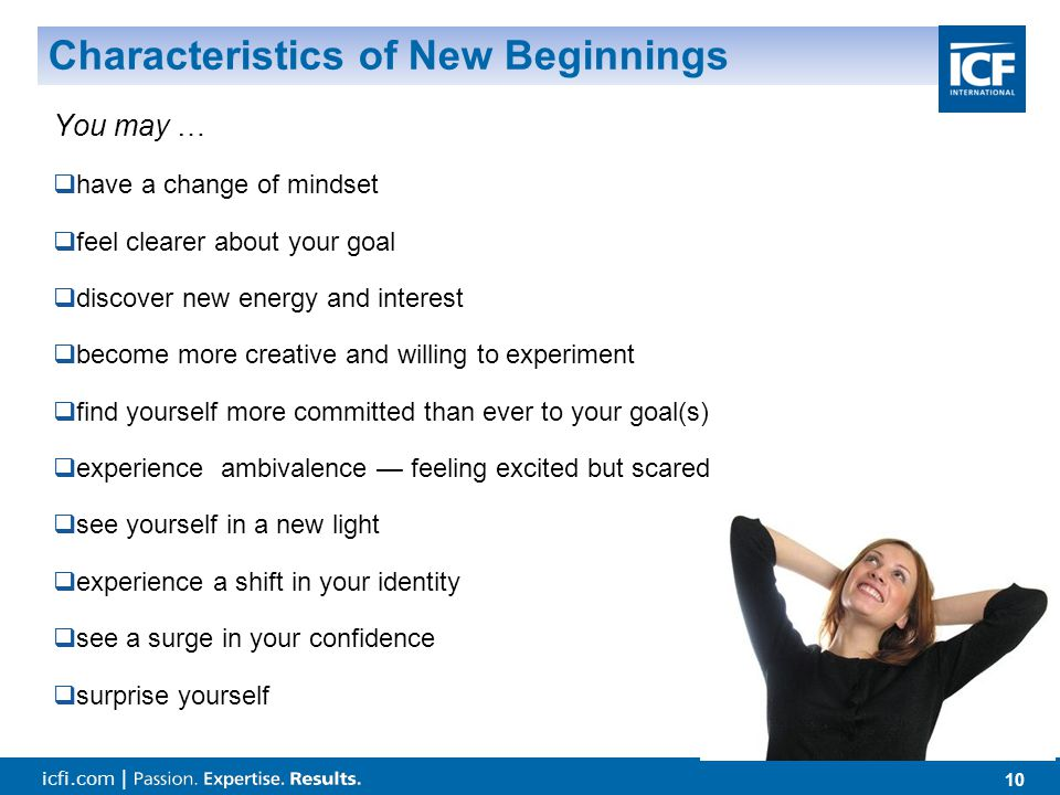 icfi.com | 10 Characteristics of New Beginnings You may …  have a change of mindset  feel clearer about your goal  discover new energy and interest  become more creative and willing to experiment  find yourself more committed than ever to your goal(s)  experience ambivalence — feeling excited but scared  see yourself in a new light  experience a shift in your identity  see a surge in your confidence  surprise yourself