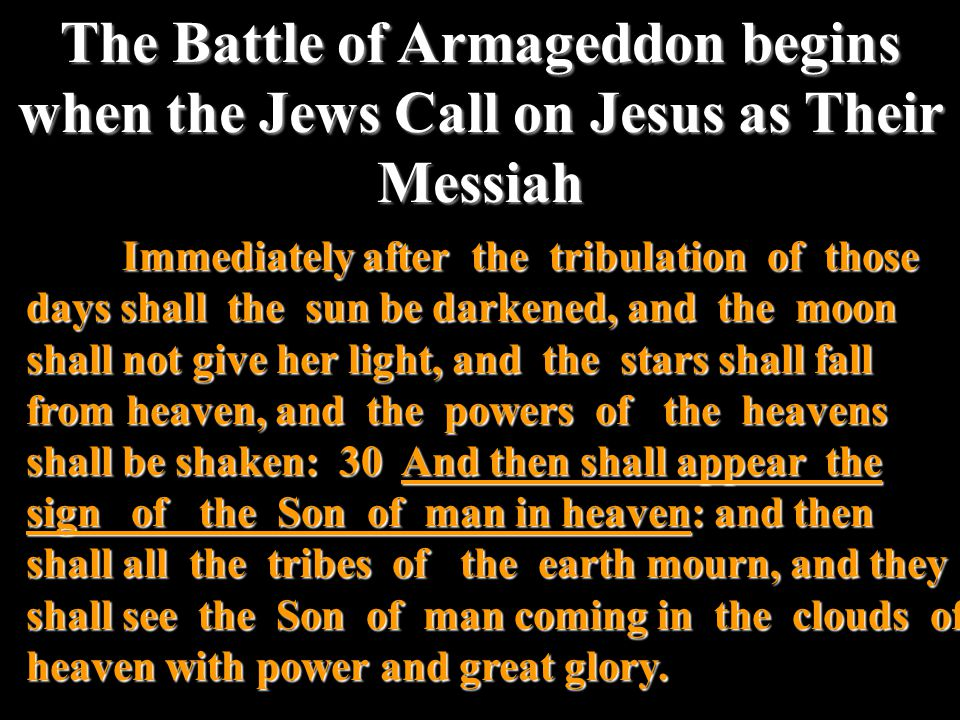 The Battle of Armageddon begins when the Jews Call on Jesus as Their Messiah Immediately after the tribulation of those days shall the sun be darkened, and the moon shall not give her light, and the stars shall fall from heaven, and the powers of the heavens shall be shaken: 30 And then shall appear the sign of the Son of man in heaven: and then shall all the tribes of the earth mourn, and they shall see the Son of man coming in the clouds of heaven with power and great glory.