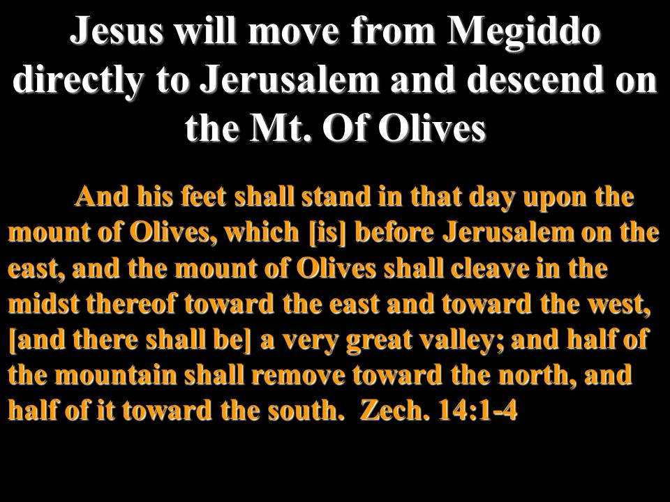 And his feet shall stand in that day upon the mount of Olives, which [is] before Jerusalem on the east, and the mount of Olives shall cleave in the midst thereof toward the east and toward the west, [and there shall be] a very great valley; and half of the mountain shall remove toward the north, and half of it toward the south.
