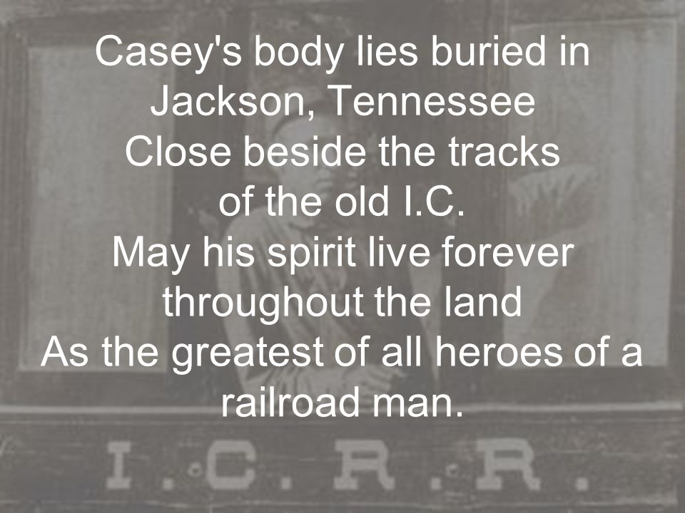 Casey's body lies buried in Jackson, Tennessee Close beside the tracks of the old I.C. May his spirit live forever throughout the land As the greatest