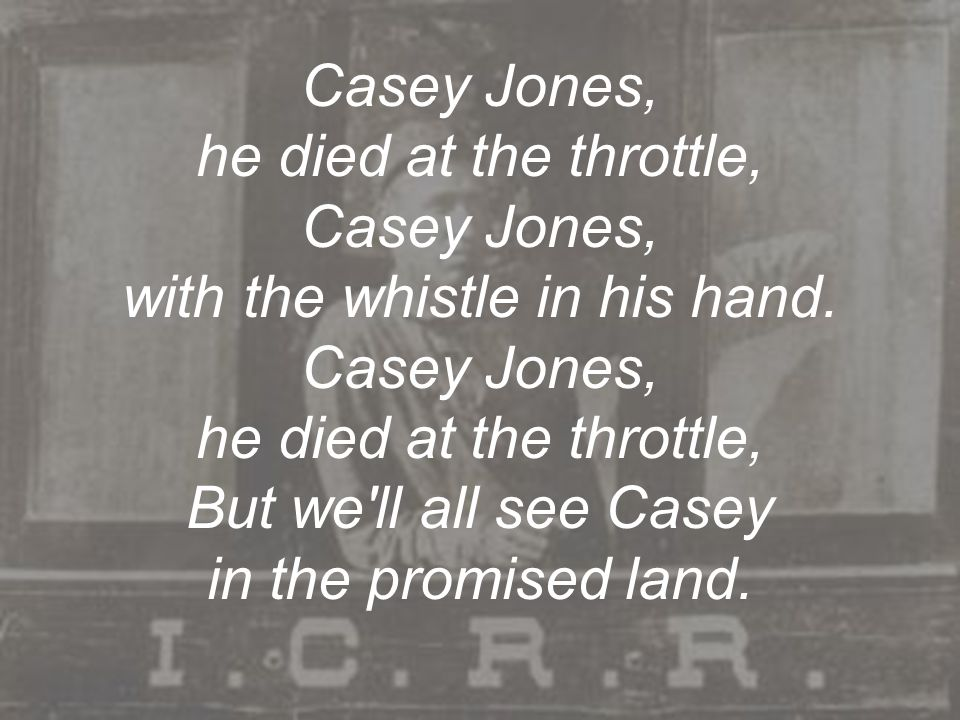 Casey Jones, he died at the throttle, Casey Jones, with the whistle in his hand.