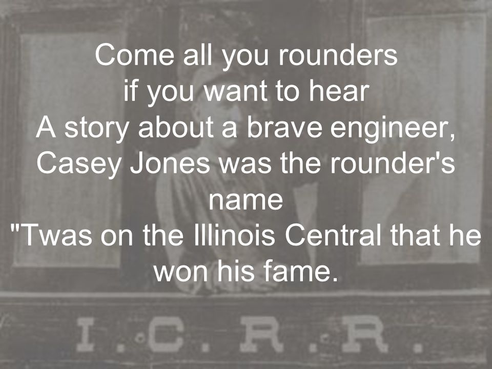 Come all you rounders if you want to hear A story about a brave engineer, Casey Jones was the rounder's name