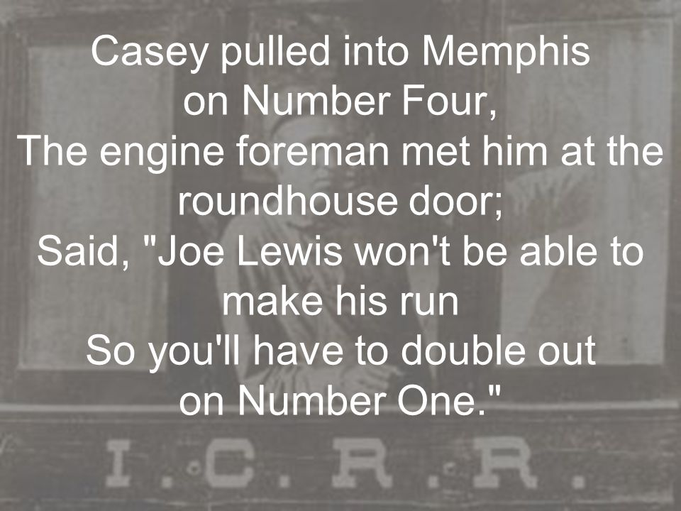 Casey pulled into Memphis on Number Four, The engine foreman met him at the roundhouse door; Said,