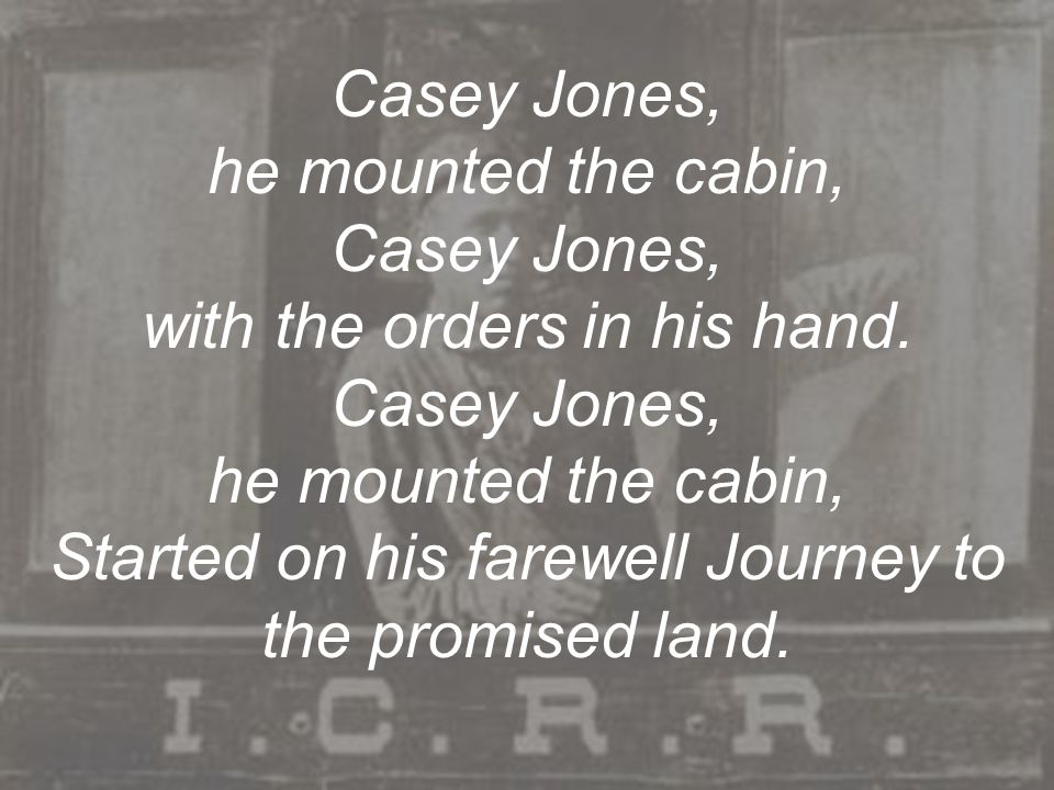 Casey Jones, he mounted the cabin, Casey Jones, with the orders in his hand. Casey Jones, he mounted the cabin, Started on his farewell Journey to the