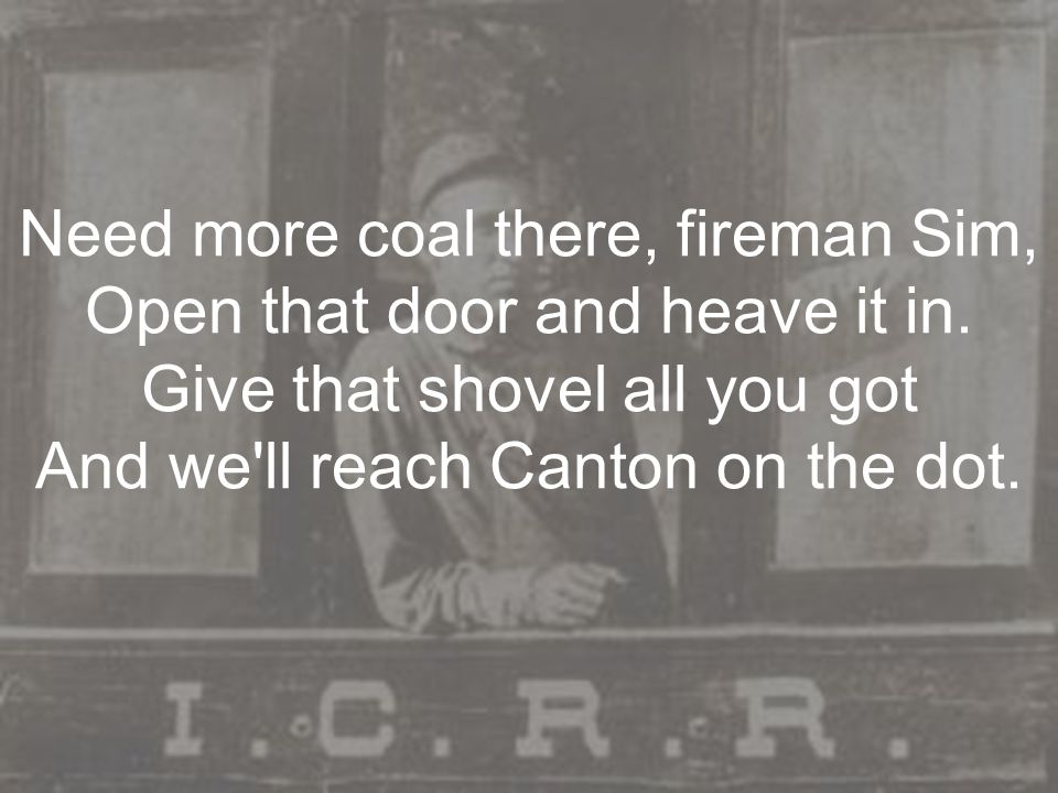 Need more coal there, fireman Sim, Open that door and heave it in. Give that shovel all you got And we'll reach Canton on the dot.