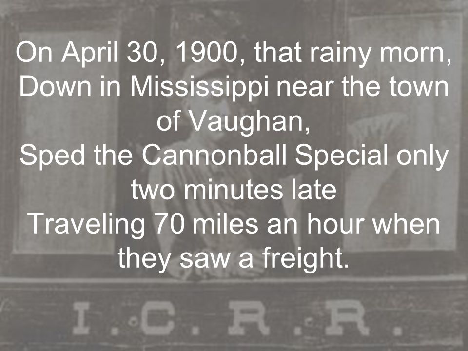 On April 30, 1900, that rainy morn, Down in Mississippi near the town of Vaughan, Sped the Cannonball Special only two minutes late Traveling 70 miles