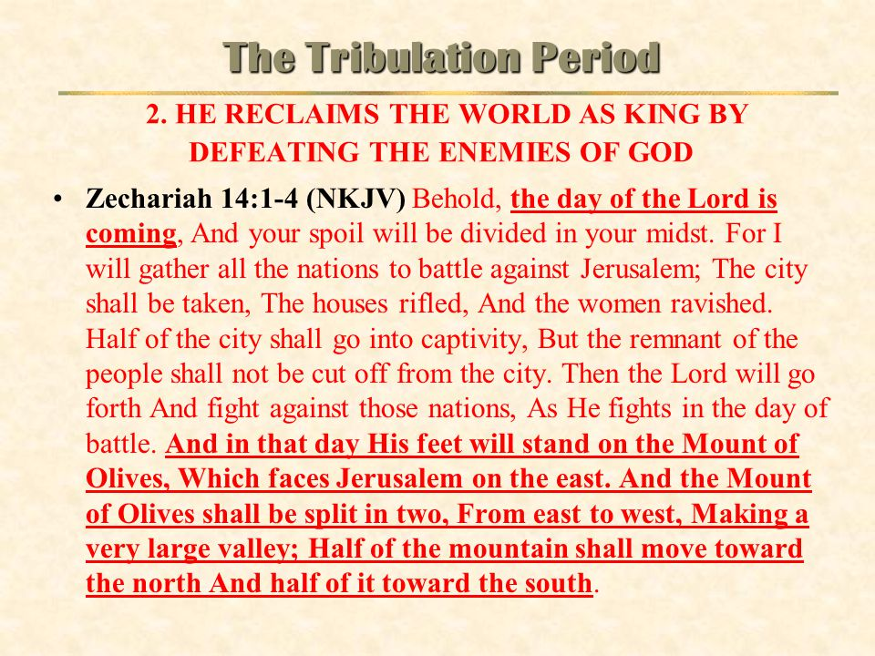 Zechariah 14:1-4 (NKJV) Behold, the day of the Lord is coming, And your spoil will be divided in your midst. For I will gather all the nations to batt