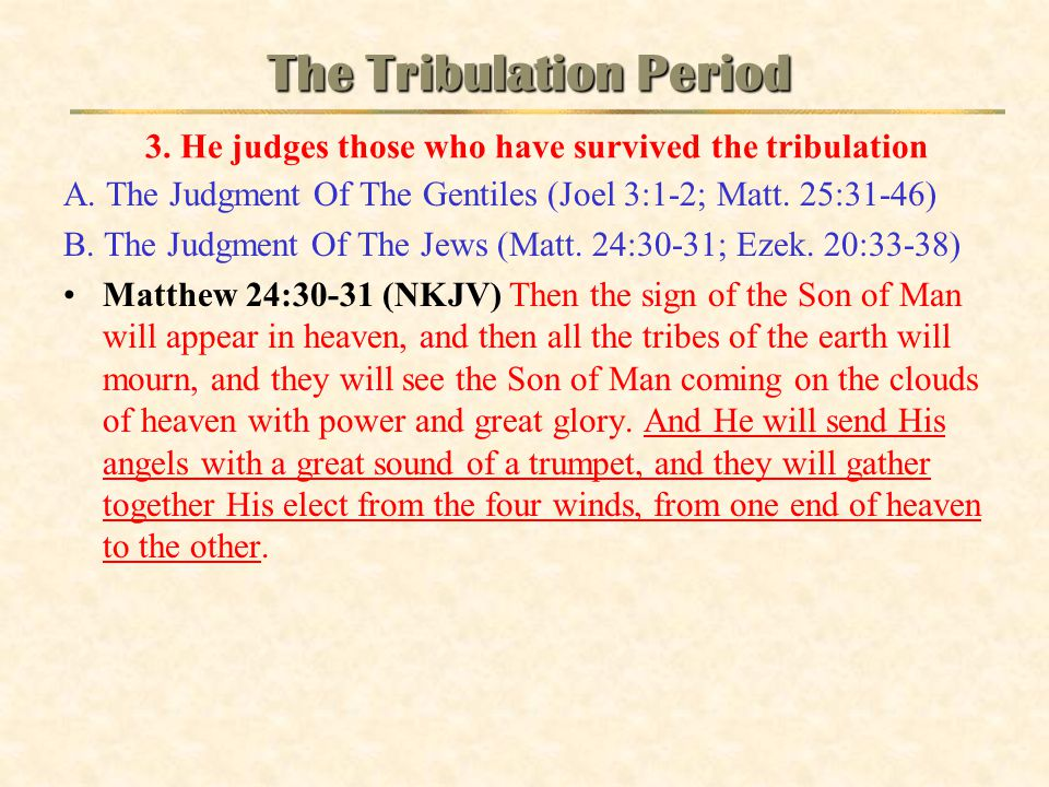 A. The Judgment Of The Gentiles (Joel 3:1-2; Matt. 25:31-46) B. The Judgment Of The Jews (Matt. 24:30-31; Ezek. 20:33-38) Matthew 24:30-31 (NKJV) Then