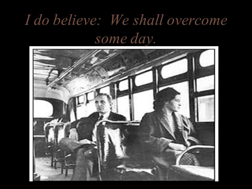 I do believe: We shall overcome some day.