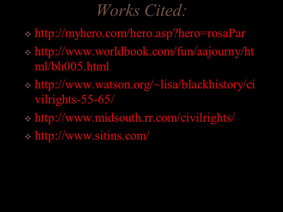 Works Cited:  http://myhero.com/hero.asp hero=rosaPar  http://www.worldbook.com/fun/aajourny/ht ml/bh005.html  http://www.watson.org/~lisa/blackhistory/ci vilrights-55-65/  http://www.midsouth.rr.com/civilrights/  http://www.sitins.com/