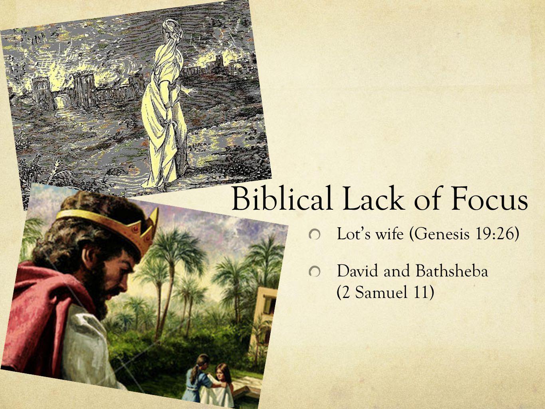 Biblical Lack of Focus Lot's wife (Genesis 19:26) David and Bathsheba (2 Samuel 11)