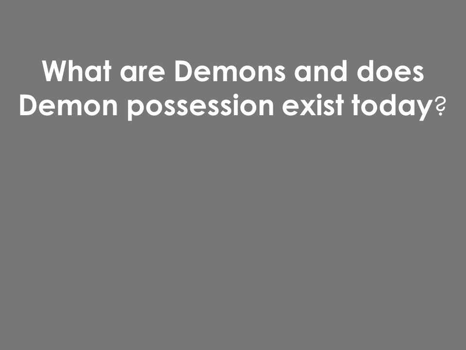 What are Demons and does Demon possession exist today ?