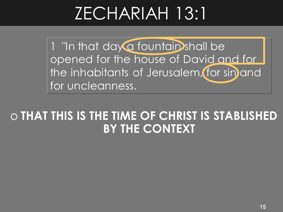15 ZECHARIAH 13:1 o THAT THIS IS THE TIME OF CHRIST IS STABLISHED BY THE CONTEXT 1