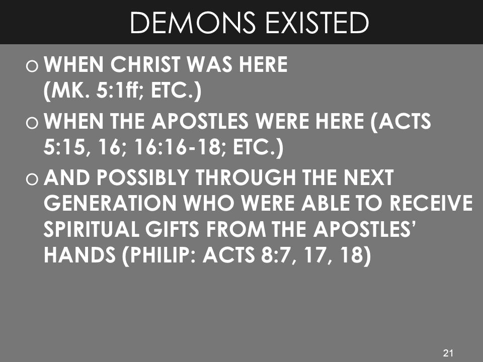 21 DEMONS EXISTED o WHEN CHRIST WAS HERE (MK. 5:1ff; ETC.) o WHEN THE APOSTLES WERE HERE (ACTS 5:15, 16; 16:16-18; ETC.) o AND POSSIBLY THROUGH THE NE
