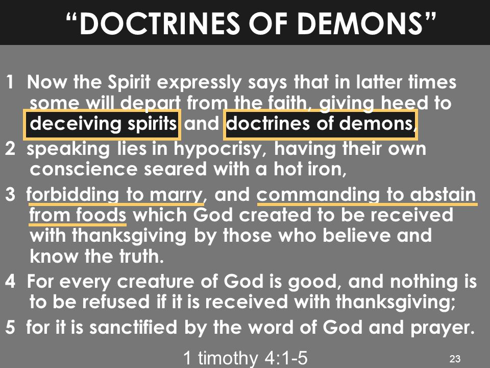 "1 timothy 4:1-5 23 ""DOCTRINES OF DEMONS"" 1 Now the Spirit expressly says that in latter times some will depart from the faith, giving heed to deceivin"