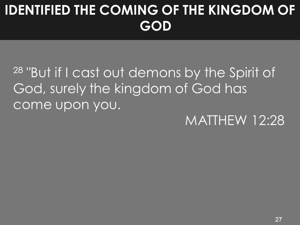 27 IDENTIFIED THE COMING OF THE KINGDOM OF GOD 28