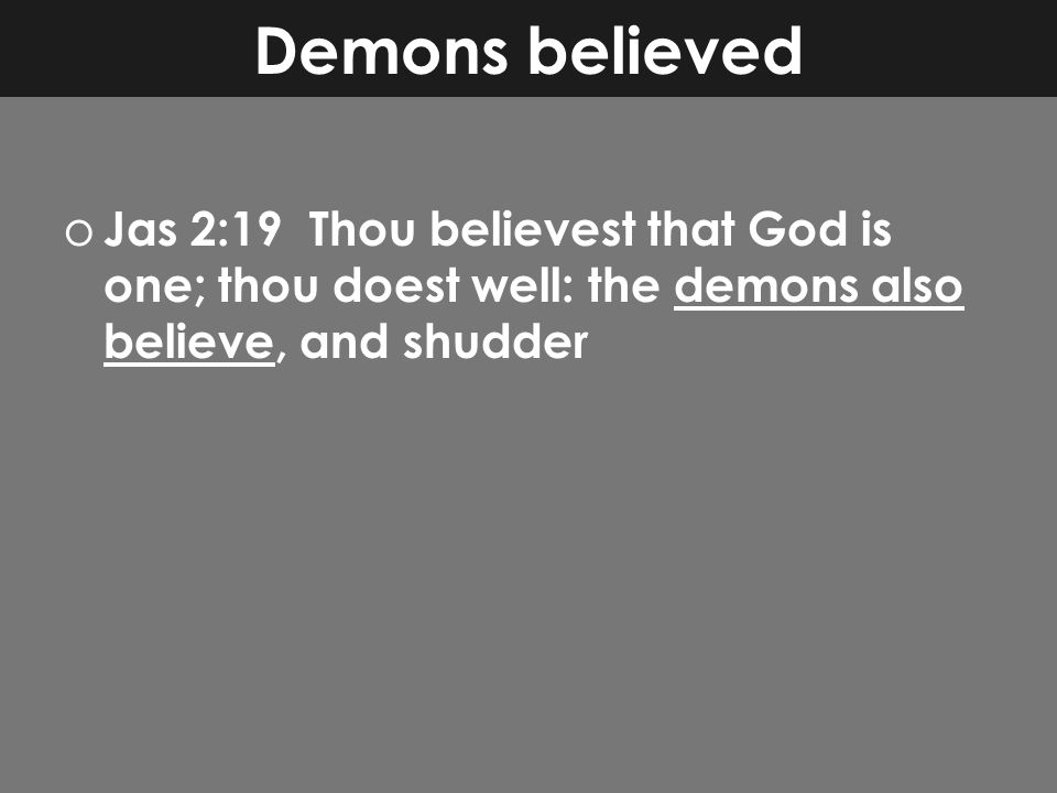 Demons believed o Jas 2:19 Thou believest that God is one; thou doest well: the demons also believe, and shudder