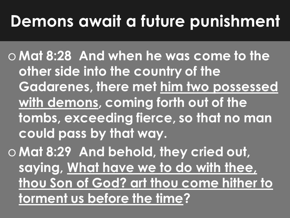 Demons await a future punishment o Mat 8:28 And when he was come to the other side into the country of the Gadarenes, there met him two possessed with