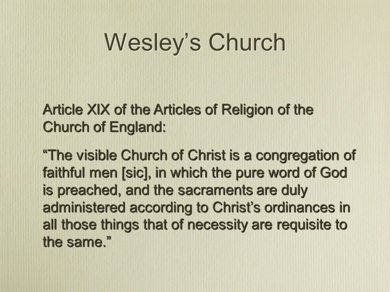 Wesley's Church Article XIX of the Articles of Religion of the Church of England: The visible Church of Christ is a congregation of faithful men [sic], in which the pure word of God is preached, and the sacraments are duly administered according to Christ's ordinances in all those things that of necessity are requisite to the same.