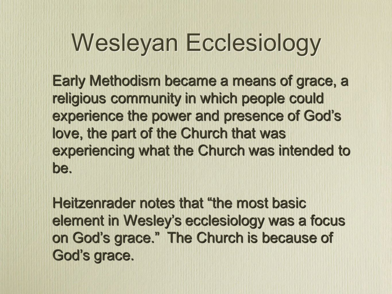 Wesleyan Ecclesiology Early Methodism became a means of grace, a religious community in which people could experience the power and presence of God's love, the part of the Church that was experiencing what the Church was intended to be.