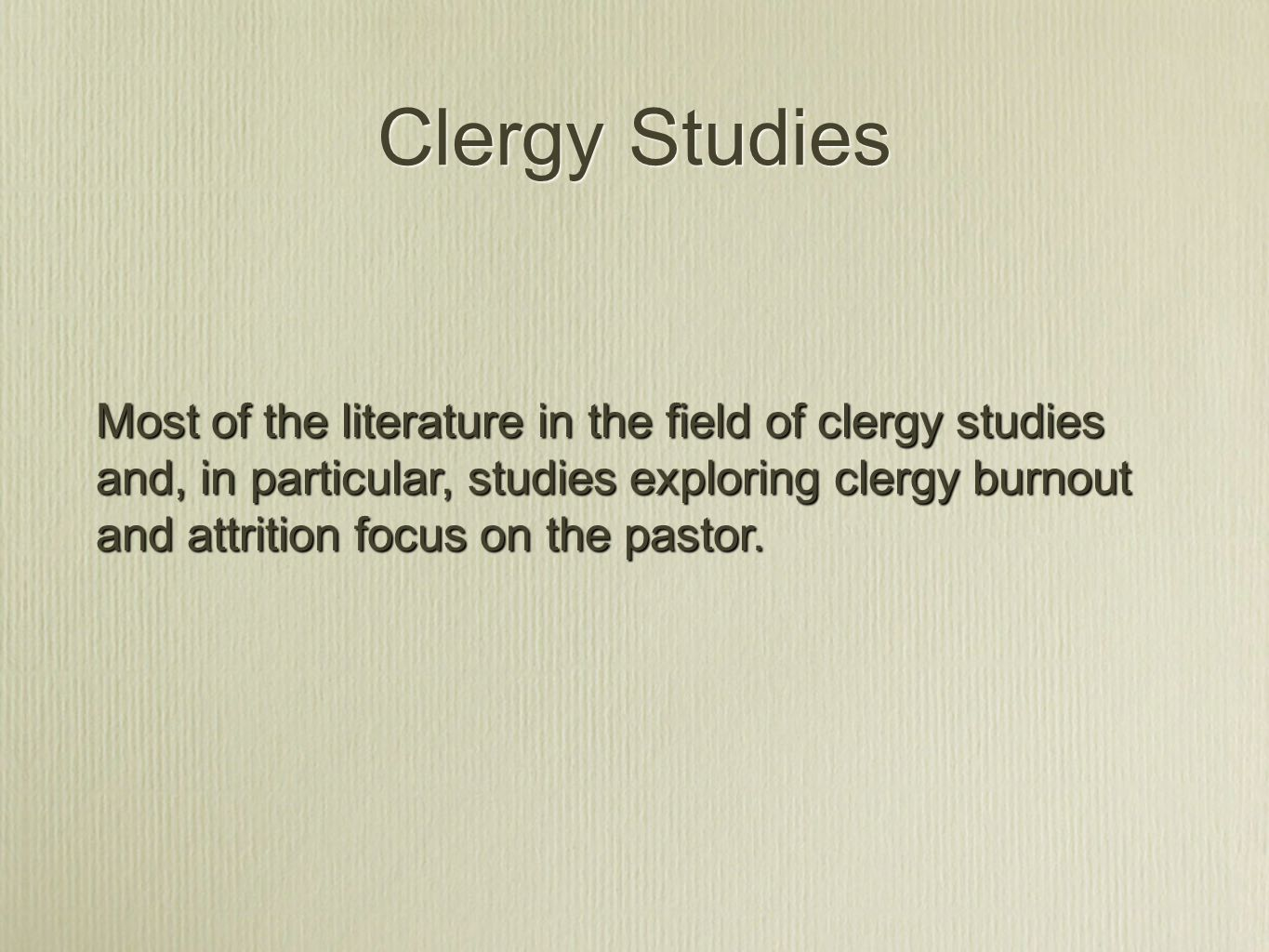 Clergy Studies Most of the literature in the field of clergy studies and, in particular, studies exploring clergy burnout and attrition focus on the pastor.